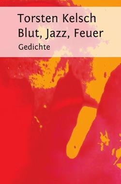 Blut, Jazz, Feuer von Kelsch,  Torsten