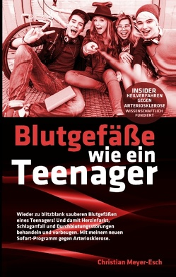 Blutgefäße wie ein Teenager: Insider-Heilverfahren gegen Arteriosklerose von Meyer-Esch,  Christian