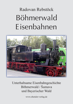Böhmerwald Eisenbahnen von Rebstöck,  Radovan, Reischl,  Helfried