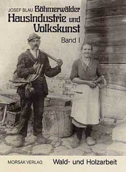 Böhmerwäldler Hausindustrie und Volkskunst, Band I von Blau,  Josef, Praxl,  Paul