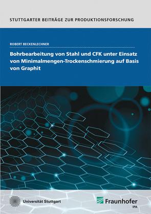 Bohrbearbeitung von Stahl und CFK unter Einsatz von Minimalmengen-Trockenschmierung auf Basis von Graphit. von Beckenlechner,  Robert