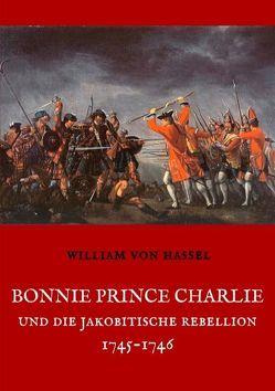Bonnie Prince Charlie und die Jakobitische Rebellion 1745-1746 von Hassel,  William von