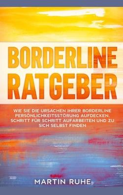 Borderline Ratgeber: Wie Sie die Ursachen Ihrer Borderline Persönlichkeitsstörung aufdecken, Schritt für Schritt aufarbeiten und zu sich selbst finden von Ruhe,  Martin