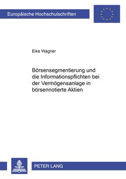 Börsensegmentierung und die Informationspflichten bei der Vermögensanlage in börsennotierte Aktien von Wagner,  Eike