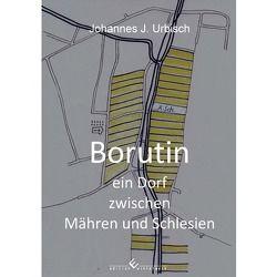 Borutin – ein Dorf zwischen Mähren und Schlesien von Urbisch,  Johannes