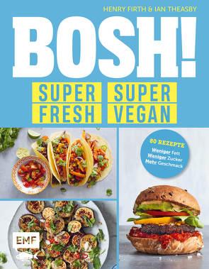 BOSH! super fresh – super vegan. Weniger Fett, weniger Zucker, mehr Geschmack von Firth,  Henry, Theasby,  Ian