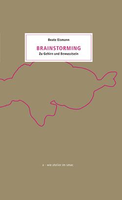 Brainstorming. Zu Gehirn und Bewusstsein von Eismann,  Beate