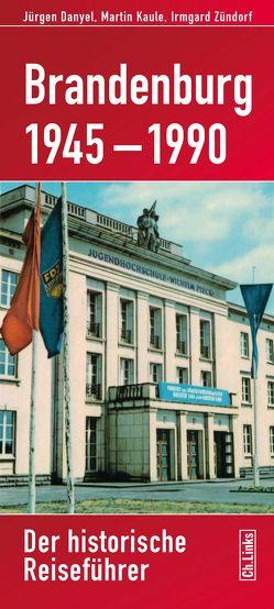 Brandenburg 1945–1990 von Danyel,  Jürgen, Kaule,  Martin, Zündorf,  Irmgard