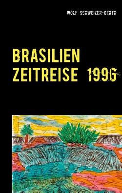 Brasilien Zeitreise 1996 von Schweizer-Gerth,  Wolf