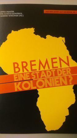 Bremen – eine Stadt der Kolonien? von Mamzer,  Anna, Schöck-Quinteros,  Eva, Witkowski,  Mareike