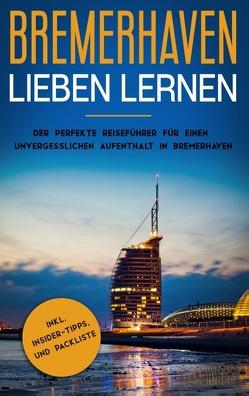 Bremerhaven lieben lernen: Der perfekte Reiseführer für einen unvergesslichen Aufenthalt in Bremerhaven inkl. Insider-Tipps und Packliste von de Buhr,  Swantje