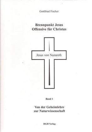 Brennpunkt Jesus – Offensive für Christus / Von der Geheimlehre zur Naturwissenschaft von Fischer,  Gottfried
