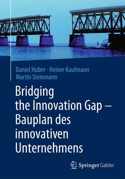 Bridging the Innovation Gap – Bauplan des innovativen Unternehmens von Huber,  Daniel, Kaufmann,  Heiner, Steinmann,  Martin