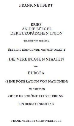 Brief an die Bürger der Europäischen Union wegen des Themas: Über die dringende Notwendigkeit die Vereinigten Staaten von Europa zu gründen oder in Schönheit sterben von Neubert,  Frank