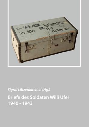Briefe des Soldaten Willi Ufer 1940 – 1943 von Lützenkirchen,  Sigrid