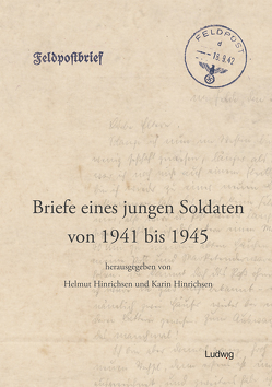 Briefe eines jungen Soldaten von 1941 bis 1945 von Hinrichsen,  Helmut, Hinrichsen,  Karin, Hinrichsen,  Uwe