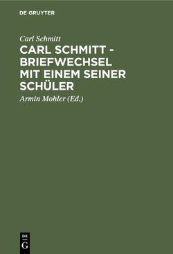 Carl Schmitt – Briefwechsel mit einem seiner Schüler von Huhn,  Irmgard, Mohler,  Armin, Schmitt,  Carl, Thommissen,  Piet