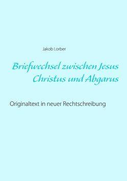 Briefwechsel zwischen Jesus Christus und Abgarus von Lorber,  Jakob