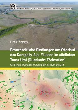 Bronzezeitliche Siedlungen am Oberlauf des Karagajly-Ajat Flusses im südlichen Trans-Ural (Russische Föderation) von Stolarczyk,  Eliza