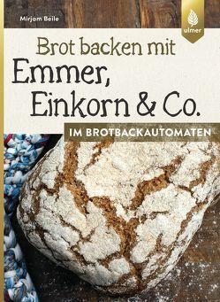 Brot backen mit Emmer, Einkorn und Co. im Brotbackautomaten von Beile,  Mirjam