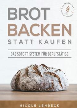 Brot backen statt kaufen – Das Sofort-System für Berufstätige von Lehbeck,  Nicole