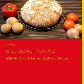Brot backen von A-Z von Geiger,  Gabi