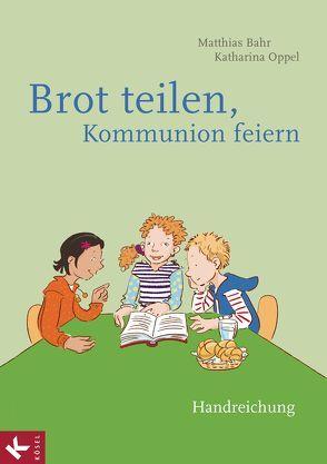 Brot teilen – Kommunion feiern – Handreichung von Bahr,  Matthias, Oppel,  Katharina D.