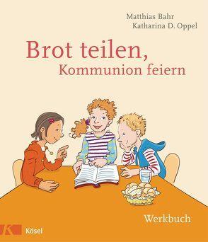 Brot teilen – Kommunion feiern – Werkbuch von Bahr,  Matthias, Oppel,  Katharina D.