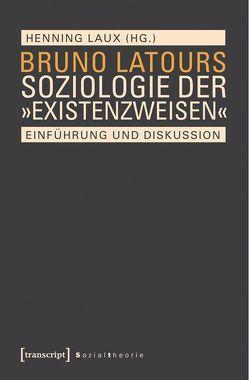 Bruno Latours Soziologie der »Existenzweisen« von Laux,  Henning