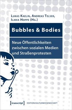 Bubbles & Bodies – Neue Öffentlichkeiten zwischen sozialen Medien und Straßenprotesten von Hoppe,  Ilaria, Kaelin,  Lukas, Telser,  Andreas