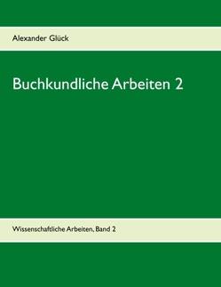 Buchkundliche Arbeiten 2. Die Säkularisation in Württemberg. Die Frage des Buchschmucks in den Gutenberg-Drucken. von Glück,  Alexander