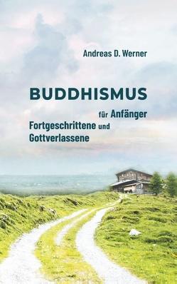 Buddhismus für Anfänger, Fortgeschrittene und Gottverlassene von Werner,  Andreas D.