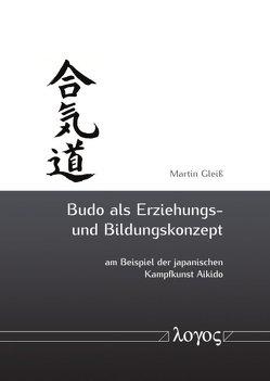 Budo als Erziehungs- und Bildungskonzept am Beispiel der japanischen Kampfkunst Aikido von Gleiß,  Martin