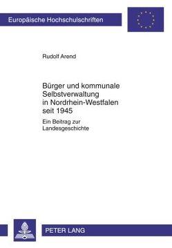 Bürger und kommunale Selbstverwaltung in Nordrhein-Westfalen seit 1945 von Arend,  Rudolf