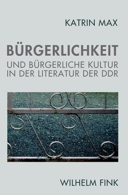 Bürgerlichkeit und bürgerliche Kultur in der Literatur der DDR von Max,  Katrin