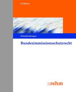 Bundesimmissionsschutzrecht – Entscheidungen von Feldhaus,  Gerhard, Schumacher,  Jochen