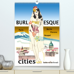 Burlesque cities – Berlin, Paris, Florenz, Neapel (Premium, hochwertiger DIN A2 Wandkalender 2021, Kunstdruck in Hochglanz) von Horwath,  Sara