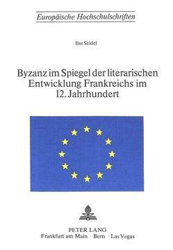 Byzanz im Spiegel der literarischen Entwicklung Frankreichs im 12. Jahrhundert von Seidel,  Ilse