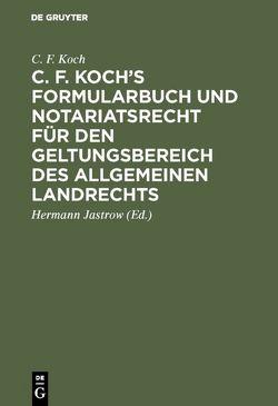 C. F. Koch's Formularbuch und Notariatsrecht für den Geltungsbereich des Allgemeinen Landrechts von Jastrow,  Hermann, Koch,  C. F.