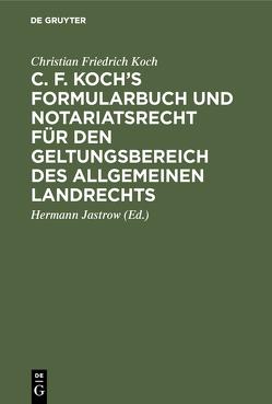 C. F. Koch's Formularbuch und Notariatsrecht für den Geltungsbereich des Allgemeinen Landrechts von Jastrow,  Hermann, Koch,  Christian Friedrich