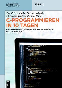 C-Programmieren in 10 Tagen von Gehrke,  Jan Peter, Köberle,  Patrick, Tenten,  Christoph