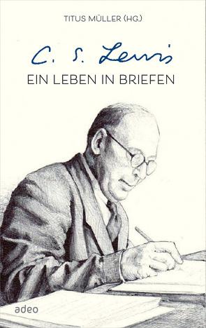 C.S. Lewis – Ein Leben in Briefen von Lewis,  C. S., Müller,  Titus