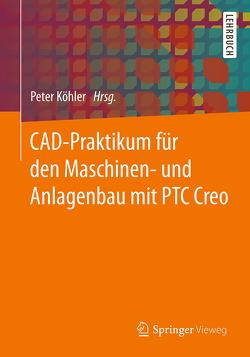CAD-Praktikum für den Maschinen- und Anlagenbau mit PTC Creo von Köhler,  Peter