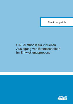 CAE-Methodik zur virtuellen Auslegung von Bremsscheiben im Entwicklungsprozess von Jungwirth,  Frank