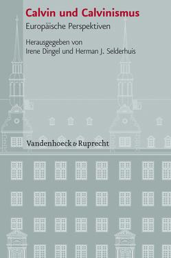Calvin und Calvinismus von Dingel,  Irene, Selderhuis,  Herman