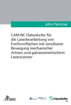 CAM-NC-Datenkette für die Laserbearbeitung von Freiformflächen mit simultaner Bewegung mechanischer Achsen und galvanometrischem Laserscanner von Flemmer,  John