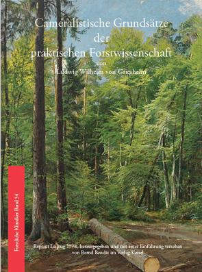 Cameralistische Grundsätze der praktischen Forstwissenschaft von Bendix,  Bernd, Griesheim,  Ludwig Wilhelm von