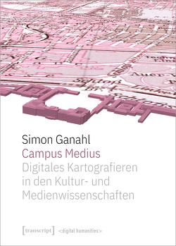 Campus Medius: Digitales Kartografieren in den Kultur- und Medienwissenschaften von Ganahl,  Simon