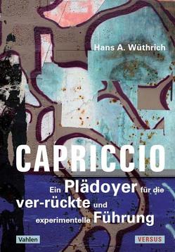 Capriccio – Ein Plädoyer für die ver-rückte und experimentelle Führung von Wüthrich,  Hans A.