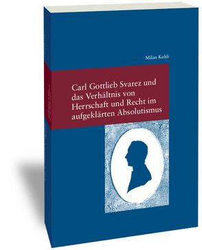 Carl Gottlieb Svarez und das Verhältnis von Herrschaft und Recht im aufgeklärten Absolutismus von Kuhli,  Milan